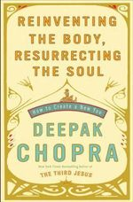 Reinventing the Body, Resurrecting the Soul: How to Create a New You : How to Create a New You - Deepak Chopra