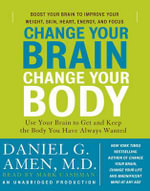Change Your Brain, Change Your Body : Use Your Brain to Get and Keep the Body You Have Always Wanted - Dr Daniel G Amen