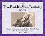 The Too-Bad-It's-Your-Birthday Book : Tender Sentiments to Make Your Wrinkly Face Break Into a Toothless Grin - James Dale