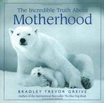 The Incredible Truth About Motherhood - Bradley Trevor Greive