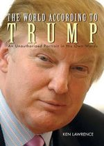 The World According to Trump : An Unauthorized Portrait in His Own Words - Ken Lawrence