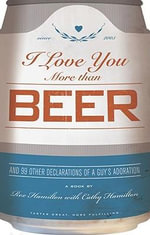 I Love You More Than Beer : And 99 More Declarations of a Guy's Adoration - Rex Hamilton
