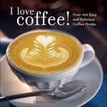 I Love Coffee! : Over 100 Easy and Delicious Coffee Drinks - Susan Zimmer