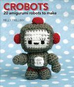 Crobots : 20 Amigurumi Robots to Make - Nelly Pailloux