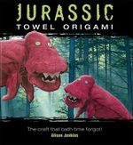 Jurassic Towel Origami : The Craft That Bath Time Forgot! - Alison Jenkins