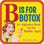 B is for Botox : An Alphabet Book for the Middle Aged - Ross Petras