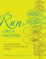 Run Like a Mother : How to Get Moving--And Not Lose Your Family, Job, or Sanity - Dimity McDowell