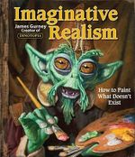 Imaginative Realism : How to Paint What Doesn't Exist - James Gurney
