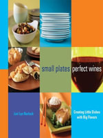 Small Plates, Perfect Wines : Creating Little Dishes with Big Flavors - Lori Lyn Narlock