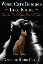 When Cats Reigned Like Kings : On the Trail of the Sacred Cats - Georgie Anne Geyer