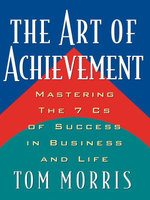 The Art of Achievement : Mastering The 7 Cs of Success in Business and Life - Tom Morris