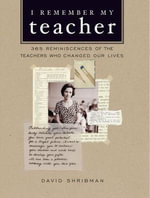 I Remember My Teacher : 365 Reminiscences of the Teachers Who Changed Our Lives - David Shribman
