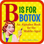 B Is for Botox : An Alphabet Book for the Middle-Aged - Kathryn Petras