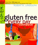 Gluten Free Every Day Cookbook : More than 100 Easy and Delicious Recipes from the Gluten-Free Chef - Robert Landolphi