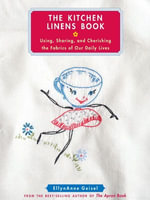 The Kitchen Linens Book : Using, Sharing, and Cherishing the Fabrics of Our Daily Lives - EllynAnne Geisel