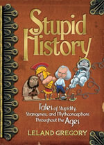 Stupid History : Tales of Stupidity, Strangeness, and Mythconceptions Through the Ages - Leland Gregory