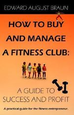 How To Buy and Manage a Fitness Club : A Guide to Success and Profit - Edward August Braun