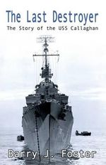 The Last Destroyer : The Story of the USS Callaghan - Barry J Foster