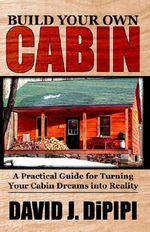 Build Your Own Cabin : A Practical Guide for Turning Your Cabin Dreams Into Reality - David J. DiPipi