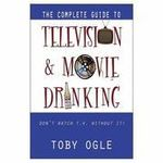 The Complete Guide to Television and Movie Drinking - Toby Ogle
