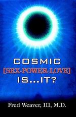 Cosmic [Sex, Power, Love] Is.It? : How You Can Manage and Prevent Pain - Fred Weaver III M.D.