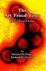 The Art Fraud Virus : Don't Be a Victim - Richard W Morris