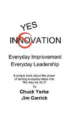Yes Innovation : Everyday Improvement Everyday Leadership - James Garrick