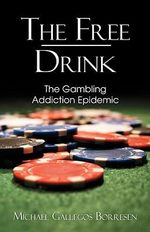 The Free Drink : The Gambling Addiction Epidemic - Michael Gallegos Borresen
