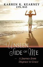 The Unseen Side of Me : A Journey from Disgrace to Grace - Karren K Kearney