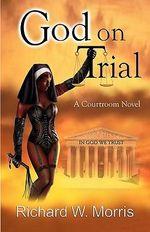 God on Trial - Richard W Morris