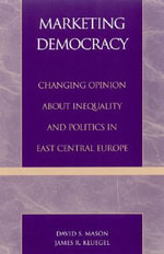 Marketing Democracy : Changing Opinion About Inequality and Politics in East Central Europe - David S. Mason
