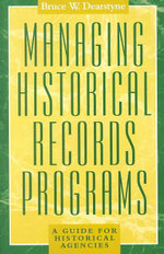 Managing Historical Records Programs : A Guide for Historical Agencies : A Guide for Historical Agencies - Bruce W. Dearstyne