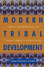 Modern Tribal Development : Paths to Self-Sufficiency and Cultural Integrity in Indian Country - Dean Howard Smith
