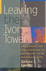 Leaving the Ivory Tower : The Causes and Consequences of Departure from Doctoral Study - Barbara E. Lovitts