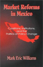 Market Reforms in Mexico : Coalitions, Institutions, and the Politics of Policy Change :  Coalitions, Institutions, and the Politics of Policy Change - Mark Eric Williams