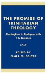 The Promise of Trinitarian Theology : Theologians in Dialogue with T. F. Torrance :  Theologians in Dialogue with T. F. Torrance - Elmer M. Colyer