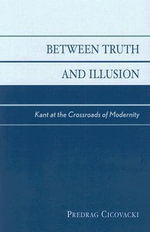 Between Truth and Illusion : Kant at the Crossroads of Modernity - Predrag Cicovacki