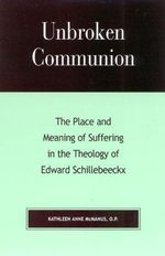 Unbroken Communion : The Place and Meaning of Suffering in the Theology of Edward Schillebeeckx :  The Place and Meaning of Suffering in the Theology of Edward Schillebeeckx - Kathleen Anne McManus