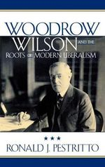 Woodrow Wilson and the Roots of Modern Liberalism - Ronald J. Pestritto