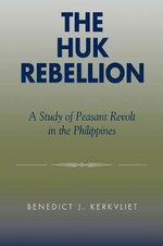 The Huk Rebellion : A Study of Peasant Revolt in the Philippines :  A Study of Peasant Revolt in the Philippines - Benedict J. Tria Kerkvliet