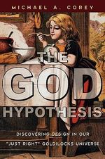 The God Hypothesis : Discovering Design in Our Just Right Goldilocks Universe - Michael Anthony Corey