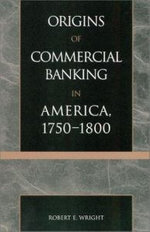 Origins of Commercial Banking in America, 1750-1800 - Robert E. Wright