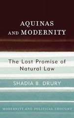 Aquinas and Modernity : The Lost Promise of Natural Law - Shadia B. Drury