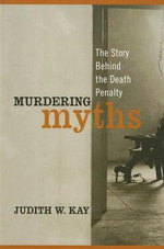 Murdering Myths : The Story Behind the Death Penalty - Judith W. Kay