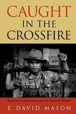 Caught in the Crossfire : Revolution, Repression and the Rational Peasant - T. David Mason
