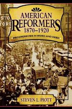 American Reformers, 1870-1920 : Progressives in Word and Deed - Steven L. Piott