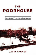 The Poorhouse : Americas Forgotten Institution - David Wagner