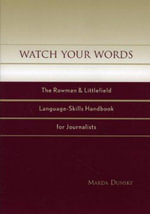 Watch Your Words : The Rowman & Littlefield Language-Skills Handbook for Journalists :  The Rowman and Littlefield Language-Skills Handbook for Journalists - Marda Dunsky