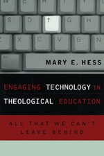 Engaging Technology in Theological Education : All That We Cant Leave Behind - Mary E. Hess