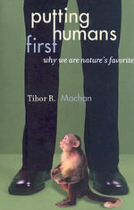 Putting Humans First : Why We are Nature's Favorite - Tibor R. Machan